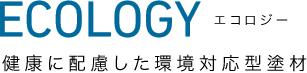 ECOLOGY エコロジー | 健康に配慮した環境対応型塗材